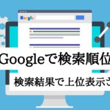 Googleで検索順位を上げる|検索結果で上位表示される仕組み